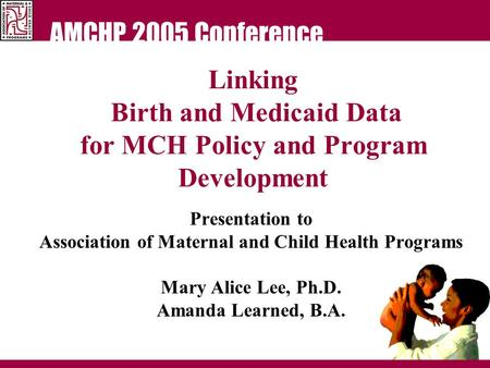 AMCHP 2005 Conference Linking Birth and Medicaid Data for MCH Policy and Program Development Presentation to Association of Maternal and Child Health Programs.