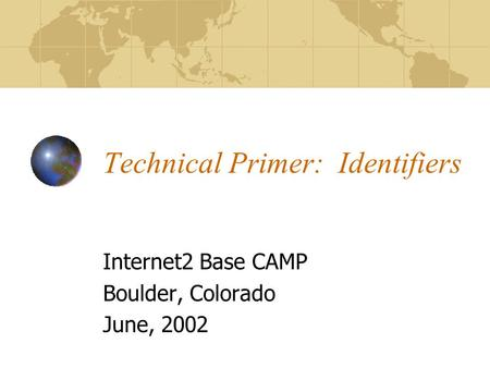 Technical Primer: Identifiers Internet2 Base CAMP Boulder, Colorado June, 2002.