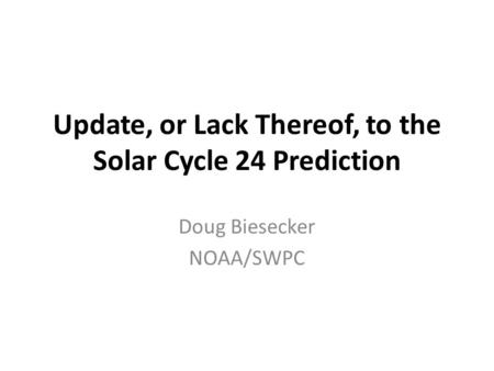 Update, or Lack Thereof, to the Solar Cycle 24 Prediction Doug Biesecker NOAA/SWPC.
