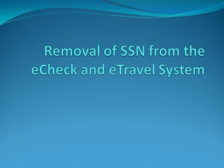 What will change? Effective January 2013, the eCheck/eTravel System will no longer use social security numbers. Rather than using SSNs, each record will.