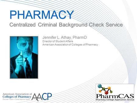 PHARMACY Centralized Criminal Background Check Service PHARMACY Centralized Criminal Background Check Service Jennifer L. Athay, PharmD Director of Student.