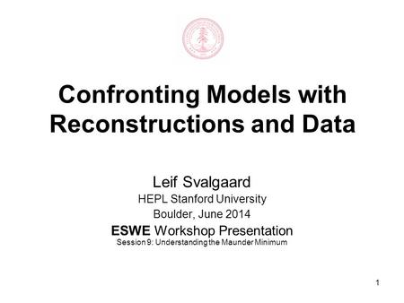 1 Confronting Models with Reconstructions and Data Leif Svalgaard HEPL Stanford University Boulder, June 2014 ESWE Workshop Presentation Session 9: Understanding.
