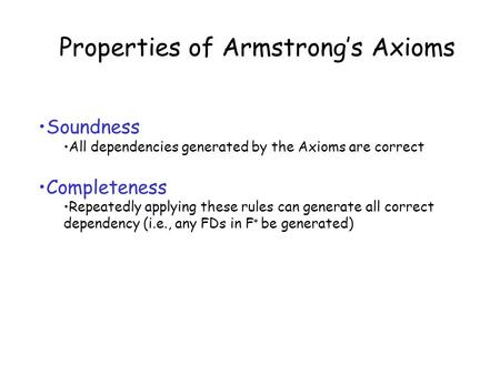 Properties of Armstrong's Axioms Soundness All dependencies generated by the Axioms are correct Completeness Repeatedly applying these rules can generate.