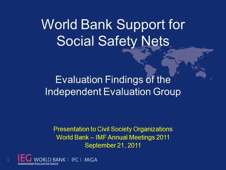 World Bank Support for Social Safety Nets Evaluation Findings of the Independent Evaluation Group Presentation to Civil Society Organizations World Bank.