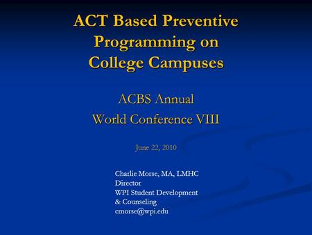 ACT Based Preventive Programming on College Campuses ACBS Annual World Conference VIII June 22, 2010 Charlie Morse, MA, LMHC Director WPI Student Development.