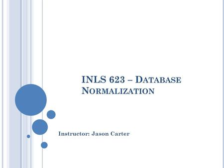 INLS 623 – D ATABASE N ORMALIZATION Instructor: Jason Carter.