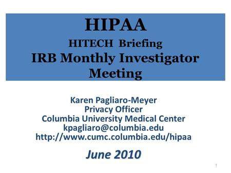HIPAA HITECH Briefing IRB Monthly Investigator Meeting Karen Pagliaro-Meyer Privacy Officer Columbia University Medical Center