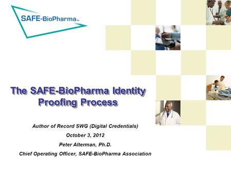 The SAFE-BioPharma Identity Proofing Process Author of Record SWG (Digital Credentials) October 3, 2012 Peter Alterman, Ph.D. Chief Operating Officer,