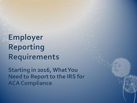 Employer Reporting Requirements Starting in 2016, What You Need to Report to the IRS for ACA Compliance.