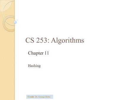CS 253: Algorithms Chapter 11 Hashing Credit: Dr. George Bebis.