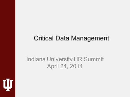 Critical Data Management Indiana University HR Summit April 24, 2014.