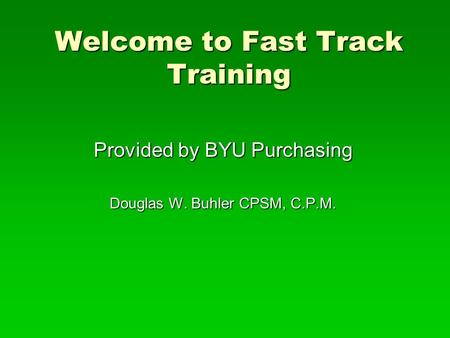 Welcome to Fast Track Training Provided by BYU Purchasing Douglas W. Buhler CPSM, C.P.M.