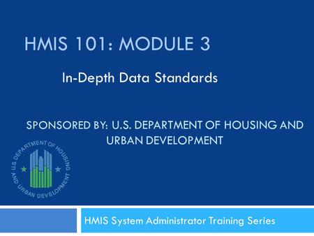 SPONSORED BY: U.S. DEPARTMENT OF HOUSING AND URBAN DEVELOPMENT HMIS System Administrator Training Series HMIS 101: MODULE 3 In-Depth Data Standards.
