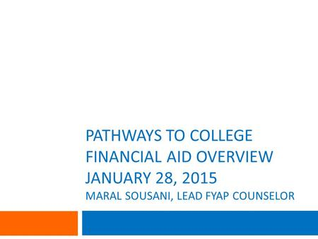 PATHWAYS TO COLLEGE FINANCIAL AID OVERVIEW JANUARY 28, 2015 MARAL SOUSANI, LEAD FYAP COUNSELOR.