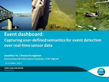 Event dashboard: Capturing user-defined semantics for event detection over real-time sensor data CSIRO LAND AND WATER Jonathan Yu | Research engineer Environmental.