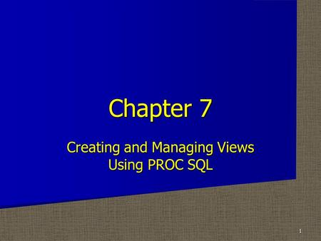 Creating and Managing Views Using PROC SQL Chapter 7 1.