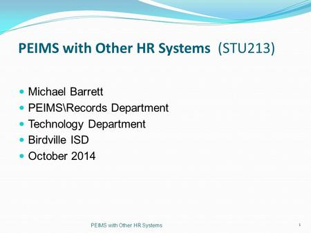 PEIMS with Other HR Systems (STU213) Michael Barrett PEIMS\Records Department Technology Department Birdville ISD October 2014 PEIMS with Other HR Systems.