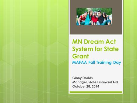 MN Dream Act System for State Grant MAFAA Fall Training Day Ginny Dodds Manager, State Financial Aid October 28, 2014.