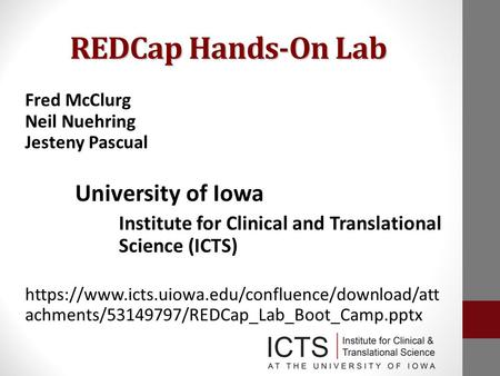 REDCap Hands-On Lab Fred McClurg Neil Nuehring Jesteny Pascual University of Iowa Institute for Clinical and Translational Science (ICTS) https://www.icts.uiowa.edu/confluence/download/att.