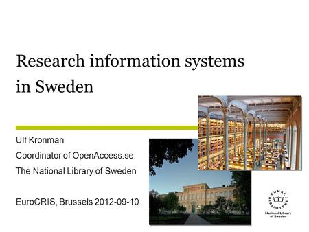 Research information systems in Sweden Ulf Kronman Coordinator of OpenAccess.se The National Library of Sweden EuroCRIS, Brussels 2012-09-10.