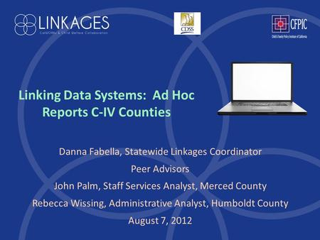 Linking Data Systems: Ad Hoc Reports C-IV Counties Danna Fabella, Statewide Linkages Coordinator Peer Advisors John Palm, Staff Services Analyst, Merced.