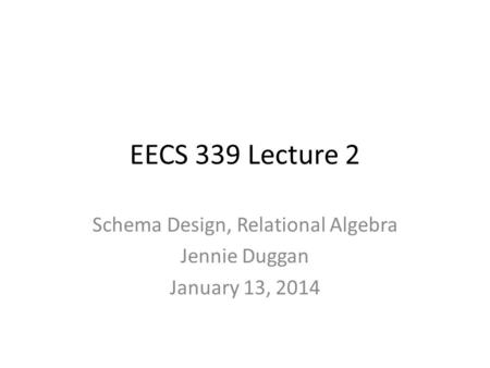 EECS 339 Lecture 2 Schema Design, Relational Algebra Jennie Duggan January 13, 2014.