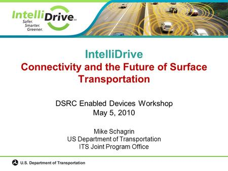 DSRC Enabled Devices Workshop May 5, 2010 Mike Schagrin US Department of Transportation ITS Joint Program Office IntelliDrive Connectivity and the Future.