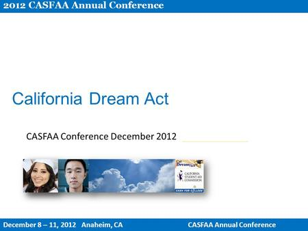 California Dream Act CASFAA Conference December 2012 2012 CASFAA Annual Conference December 8 – 11, 2012 Anaheim, CACASFAA Annual Conference.