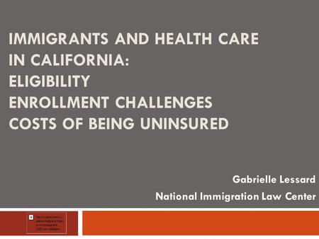 IMMIGRANTS AND HEALTH CARE IN CALIFORNIA: ELIGIBILITY ENROLLMENT CHALLENGES COSTS OF BEING UNINSURED Gabrielle Lessard National Immigration Law Center.