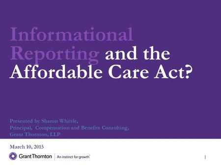 Informational Reporting and the Affordable Care Act? March 10, 2015 Presented by Sharon Whittle, Principal, Compensation and Benefits Consulting, Grant.