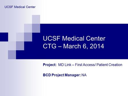 UCSF Medical Center CTG – March 6, 2014 Project: MD Link – First Access/ Patient Creation BCD Project Manager: NA UCSF Medical Center.