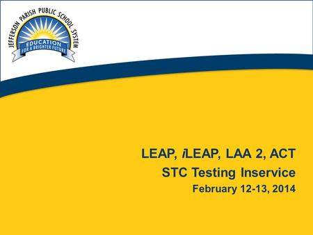 1 LEAP, iLEAP, LAA 2, ACT STC Testing Inservice February 12-13, 2014.
