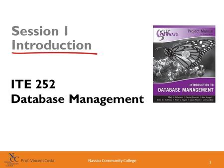 1 Nassau Community CollegeProf. Vincent Costa Session 1 Introduction ITE 252 Database Management.