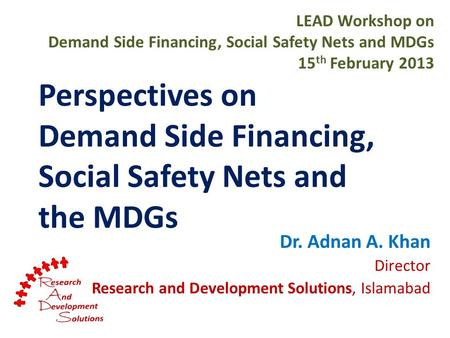 Perspectives on Demand Side Financing, Social Safety Nets and the MDGs Dr. Adnan A. Khan Director Research and Development Solutions, Islamabad LEAD Workshop.