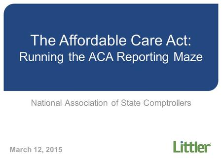 The Affordable Care Act: Running the ACA Reporting Maze National Association of State Comptrollers March 12, 2015.