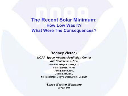 29 April 2011Viereck: Space Weather Workshop 2011 The Recent Solar Minimum: How Low Was It? What Were The Consequences? Rodney Viereck NOAA Space Weather.