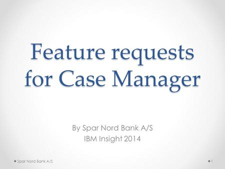 Feature requests for Case Manager By Spar Nord Bank A/S IBM Insight 2014 Spar Nord Bank A/S1.