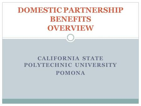 CALIFORNIA STATE POLYTECHNIC UNIVERSITY POMONA DOMESTIC PARTNERSHIP BENEFITS OVERVIEW.