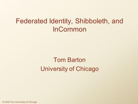 Federated Identity, Shibboleth, and InCommon Tom Barton University of Chicago © 2009 The University of Chicago.