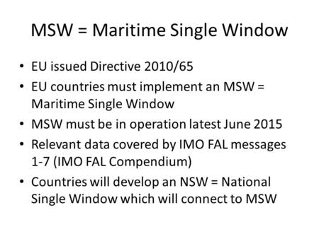 MSW = Maritime Single Window EU issued Directive 2010/65 EU countries must implement an MSW = Maritime Single Window MSW must be in operation latest June.