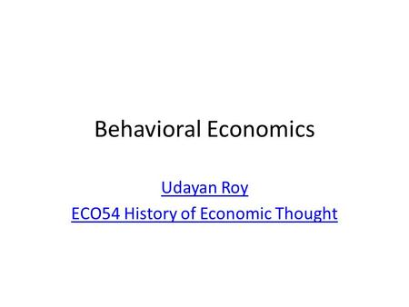 Behavioral Economics Udayan Roy ECO54 History of Economic Thought.