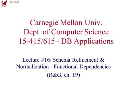CMU SCS Carnegie Mellon Univ. Dept. of Computer Science 15-415/615 - DB Applications Lecture #16: Schema Refinement & Normalization - Functional Dependencies.