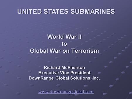 World War II to Global War on Terrorism Richard McPherson Executive Vice President DownRange Global Solutions, Inc. www.downrangeglobal.com UNITED STATES.