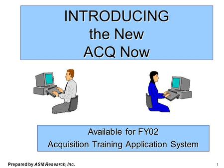 Prepared by ASM Research, Inc. 1 INTRODUCING the New ACQ Now Available for FY02 Acquisition Training Application System.