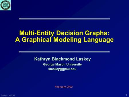 Laskey - MEDG 1 Multi-Entity Decision Graphs: A Graphical Modeling Language Kathryn Blackmond Laskey George Mason University February,