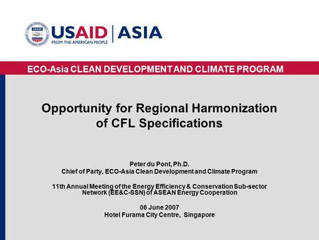 ECO-Asia CLEAN DEVELOPMENT AND CLIMATE PROGRAM Opportunity for Regional Harmonization of CFL Specifications Peter du Pont, Ph.D. Chief of Party, ECO-Asia.