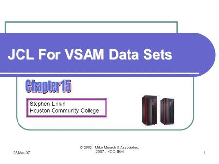 Stephen Linkin Houston Community College 28-Mar-07 © 2002 - Mike Murach & Associates, 2007 - HCC, IBM 1 JCL For VSAM Data Sets.