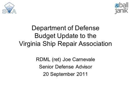 Department of Defense Budget Update to the Virginia Ship Repair Association RDML (ret) Joe Carnevale Senior Defense Advisor 20 September 2011.