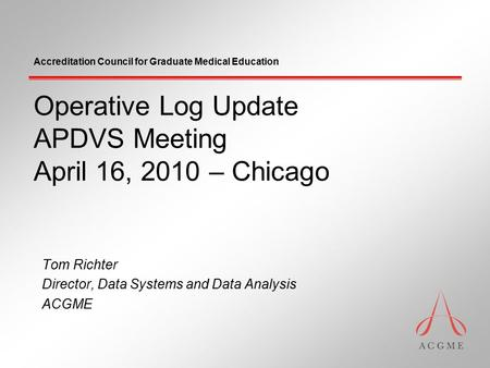 Accreditation Council for Graduate Medical Education Operative Log Update APDVS Meeting April 16, 2010 – Chicago Tom Richter Director, Data Systems and.