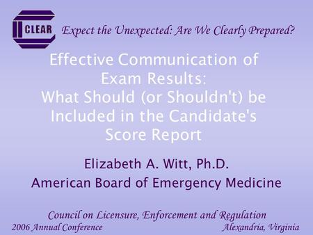 Effective Communication of Exam Results: What Should (or Shouldn't) be Included in the Candidate's Score Report Elizabeth A. Witt, Ph.D. American Board.